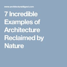7 Incredible Examples of Architecture Reclaimed by Nature