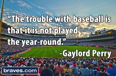 """""""The trouble with baseball is that it is not played the year-round."""" -Gaylord Perry"""