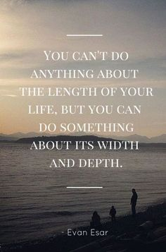 """You can't do anything about the length of your life, but you can do something about its width and depth"" -- Evan Esar"