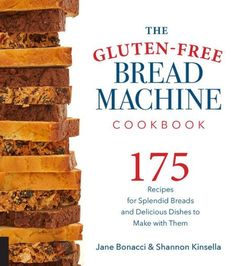 The Gluten-Free Bread Machine Cookbook: 175 Recipes for Splendid Breads and Delicious Dishes to Make