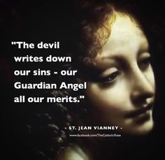 """The devil writes down our sins--our Guardian Angel all our merits."" St. John Vianney"