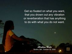 Get so fixated on what you want, that you drown out any vibration or reverberation that has anything to do with what you do not want. -Abraham Hicks