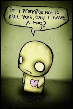 This is me to everyone I talk to every day. However, I never make it the whole day without threatening them at least once. :( I GET NO HUGS!