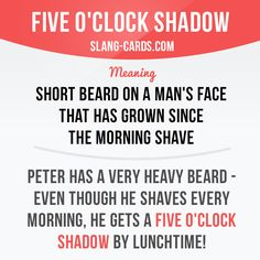 """Five o'clock shadow"" is a short beard on a man's face that has grown since the morning shave. Example: Peter has a very heavy beard - even though he shaves every morning, he gets a five o'clock shadow by lunchtime! Slang English, English Idioms, English Phrases, English Words, English Lessons, English Grammar, Teaching English, English Study, Learn English"