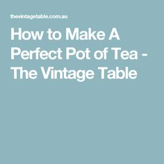 How to Make A Perfect Pot of Tea - The Vintage Table