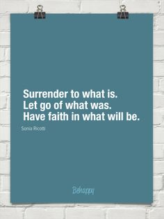 Surrender to what is. let go of what was. have faith in what will be. by Sonia Ricotti #4497