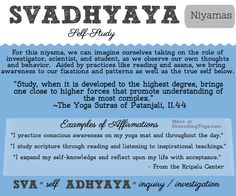 Svadhyaya - Seeing your own faults and re-directing destructive tendencies. Committing to the process of learning about yourself and what lures your soul. Uncovering your strengths and habit patterns. Accepting your limitations.