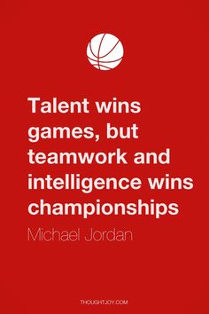 """Talent wins games but teamwork and intelligence wins championships.""   — Michael Jordan"