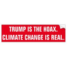 Trump Climate Change Is a Hoax | TRUMP IS THE HOAX. CLIMATE CHANGE IS REAL. BUMPER STICKER