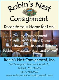 Robin's Nest Consignment is a furniture and home decor consignment store located at 169 Searsport Ave. (Rt 1) in Belfast, Maine. We offer for sale, on a consignment basis, gently used furniture, lamps, rugs, accessories, wall art, and other unique home decor items Whether you are furnishing a whole house, condo, apartment, or are looking for that one special piece....we can help! If you are moving or downsizing, we will be happy to assist you in selling those pieces.