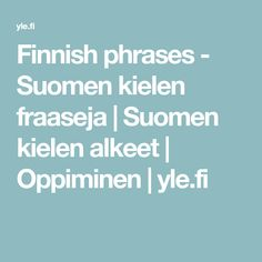 Finnish phrases - Suomen kielen fraaseja | Suomen kielen alkeet | Oppiminen | yle.fi