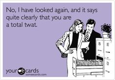 I've checked and it's quite clear that you're a total twat!! LMFAO!!!!!