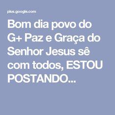 Bom dia povo do G+ Paz e Graça do Senhor Jesus sê com todos,   ESTOU POSTANDO...