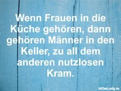 Wenn Frauen in die Küche gehören, dann gehören Männer in den Keller, zu all dem anderen nutzlosen Kram. ... gefunden auf https://www.istdaslustig.de/spruch/1205 #lustig #sprüche #fun #spass