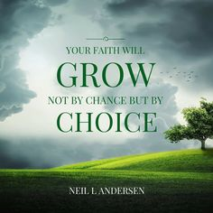 YOUR FAITH WILL GROW NOT BY CHANCE, BUT BY CHOICE
