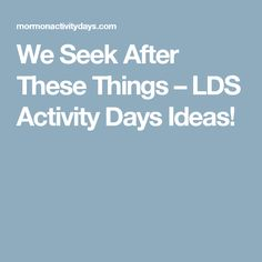 We Seek After These Things – LDS Activity Days Ideas!