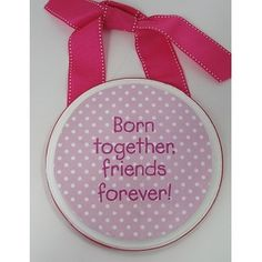 Born Together- Friends Forever. :)  but I would make one that says Born together-Buddies forever