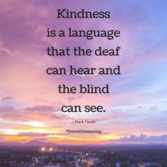 Kindness is a language that the deaf can hear and the blind can see.