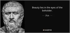Beauty lies in the eyes of the beholder. - Plato