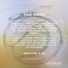 FOR GOOD  Our lives are a canvas and God as the divine Artist.  It's His picture not ours.   As followers of Christ our lives are on His easel.   And we know that for those who love God all things work together for good, for those who are called according to his purpose.  Romans 8:28  #LifesCanvas