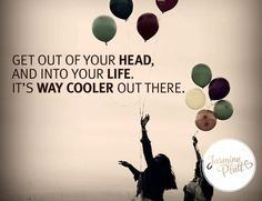 """""""Get out of your head, and into your life. It's WAY COOLER out there."""" Jasmine Platt #creatingmiracles"""