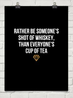 Rather be someone's shot of whiskey, than everyone's cup of tea