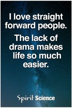 I love straight forward people. The lack of drama makes life so much easier.