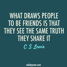 """C. S. Lewis - """"What draws people to be friends is that they see the same truth. They share it."""""""