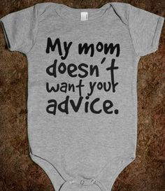 I think this is the only onesie I'll buy so that people can back off and let me be the parent to my child!!!