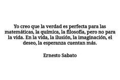 Ernesto Sabato – Yo creo que la verdad es perfecta para las matemáticas, la química, la filosofía, pero no para la vida. En la vida, la ilusión, la imaginación, el deseo, la esperanza cuentan más.