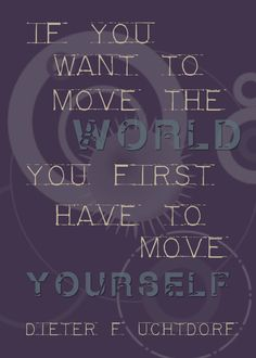 """If you want to move the world you first have to move yourself."" President Dieter F. Uchtdorf"