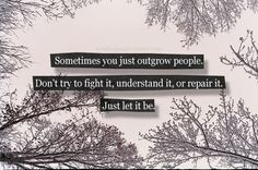 I didn't know until recently that sometimes you just outgrow people. And that it's ok.