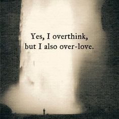 Yes, I overthink, but I also over love