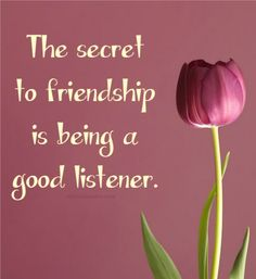 ~ The Secret to Friendship is being a Good Listener.