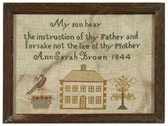 "1844 sampler, three line verse ""My son hear the instruction of thy father and forsake not the law of thy mother. Ann Sarah Brown 1844,"" two-story house flanked by weathervane and bird in basket,"