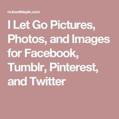 I Let Go Pictures, Photos, and Images for Facebook, Tumblr, Pinterest, and Twitter