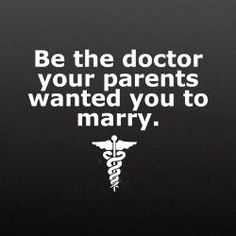 Be the doctor your parents wanted you to marry.