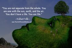 You are not separate from the whole. You are one with the sun, earth, and the air. You don't have a life. You are life. – Eckhart Tolle - See more at: http://www.theartofancientwisdom.com/you-are-one-with-the-sun-earth-and-the-air/#sthash.E8pSAyBZ.dpuf