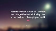 """Rumi Quote: """"Yesterday I was clever, so I wanted to change the world.  Today I am wise, so I am changing myself."""""""