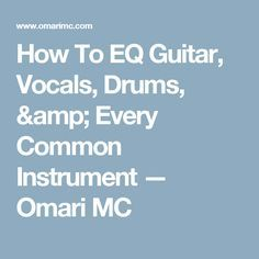 How To EQ Guitar, Vocals, Drums, & Every Common Instrument — Omari MC