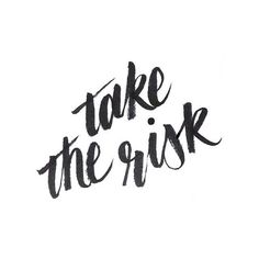Risks. Take all of them.