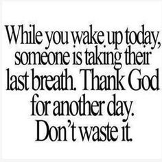 While you wake up today, someone is taking their last breath. Thank God for another day. Don't waste it.