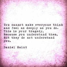 You cannot make everyone think and feel as deeply as you do. This is your tragedy, because you understand them, but they do not understand you.