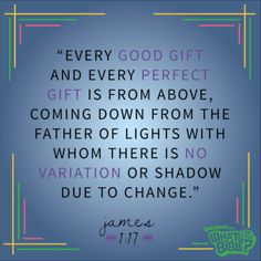 """James 1:17 - Verse of the Day 7/10/14 - Whats in the Bible """"Every good gift and every perfect gift is from above, coming down from the father of lights with whom there is no variation or shadow due to change."""""""