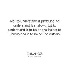 "Zhuangzi - ""Not to understand is profound; to understand is shallow. Not to understand is to..."". knowledge, reality, understanding, perception, insight, perspectivism, grasp"