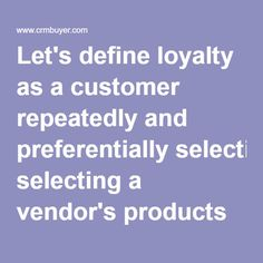 Let's define loyalty as a customer repeatedly and preferentially selecting a vendor's products and services. Loyal customers also may support a brand through advocacy and volunteering their time and efforts. For example, a customer who takes a survey or writes a knowledge base article is loyal. Shouldn't that behavior be rewarded?  Above all, loyal customers accept the vendor's value proposition -- while they always appreciate a discount, they don't wait for one. A loyalty program should…