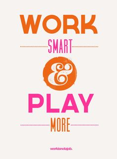 Work smart. Play more ( workisnotajob)