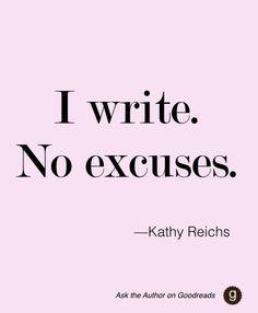 "Kathy Reichs, ""I write. No excuses."" #AskTheAuthor #inspiration #writing #NoExcuses"