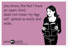 You know, the fact that I have an open mind, does not mean my legs will spread as easily and wide.