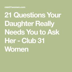 21 Questions Your Daughter Really Needs You to Ask Her - Club 31 Women